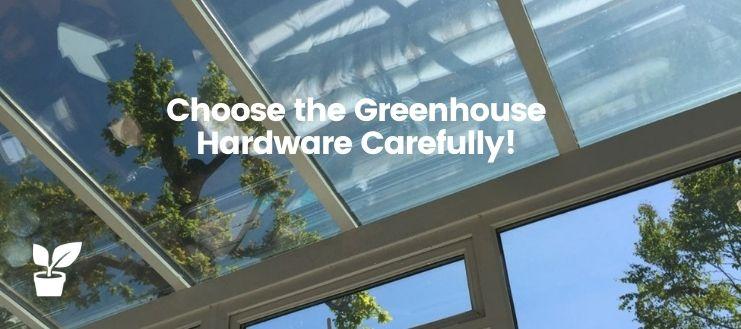 Choose the Greenhouse Hardware Carefully!